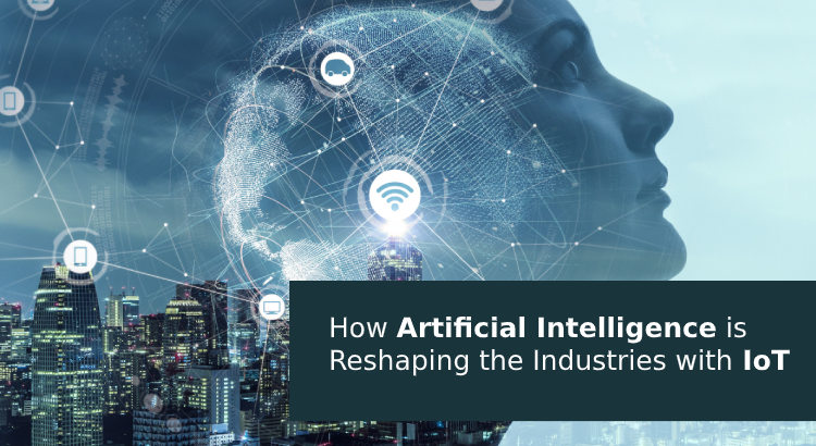 Artificial Intelligence is Reshaping the Industries with IoT